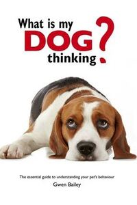 What is my Dog Thinking? : The essential guide to understanding your pet
