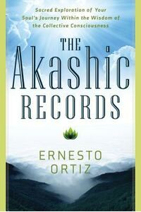 The Akashic Records: Sacred Exploration of Your Soul's Journey Within the Wisdom of the Collective Consciousness