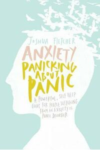 Anxiety: Panicking about Panic: A Powerful, Self-Help Guide for Those Suffering from an Anxiety or Panic Disorder