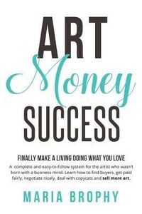 Art Money & Success: A Compete and Easy-To-Follow System for the Artist Who Wasn't Born with a Business Mind. Learn How to Find Buyers, Get