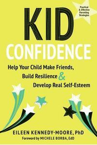 Kid Confidence: Help Your Child Make Friends, Build Resilience, and Develop Real Self-Esteem