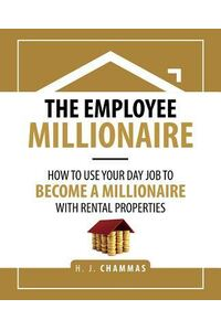 The Employee Millionaire: How to Use Your Day Job to Become a Millionaire with Rental Properties