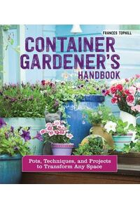 Container Gardener's Handbook: Pots, Techniques, and Projects to Transform Any Space