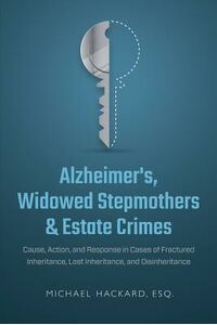 Alzheimer's, Widowed Stepmothers & Estate Crimes: Cause, Action, and Response in Cases of Fractured Inheritance, Lost Inheritance, and Disinheritance