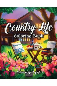 Country Life: A Coloring Book for Adults Featuring Charming Farm Scenes and Animals, Beautiful Country Landscapes and Relaxing Flora