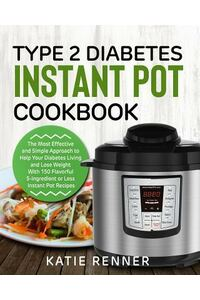Type 2 Diabetes Instant Pot Cookbook: The Most Effective and Simple Approach to Help Your Diabetes Living and Lose Weight with 150 Flavorful 5-Ingredi