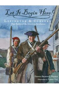 Let It Begin Here!: Lexington & Concord: First Battles of the American Revolution