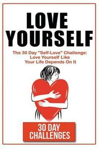 Love Yourself: The 30 Day Challenge to Self Love: Love Yourself Like Your Life Depends on It