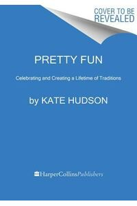 Pretty Fun: Creating and Celebrating a Lifetime of Traditions