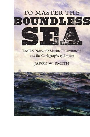 To Master the Boundless Sea: The U.S. Navy, the Marine Environment, and the Cartography of Empire
