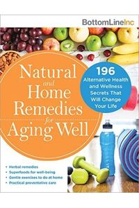 Natural and Home Remedies for Aging Well: 120 Alternative Health and Wellness Secrets That Will Change Your Life