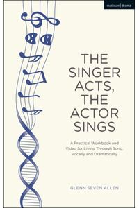 The Singer Acts/The Actor Sings: A Practical Guide to Living Through Song