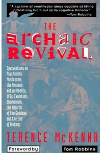 The Archaic Revival: Speculations on Psychedelic Mushrooms, the Amazon, Virtual Reality, UFOs, Evolut